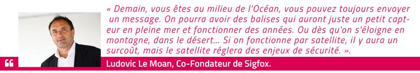 Demain, vous êtes au milieu de l'Océan, vous pouvez toujours envoyer un message. On pourra avoir des balises qui auront juste un petit capteur en pleine mer et fonctionner des années. Ou dès qu'on s'éloigne en montagne, dans le désert... Si on fonctionne par satellite, il y aura un surcoût, mais le satellite réglera des enjeux de sécurité. Ludovic Le Moan, Co-Fondateur de Sigfox