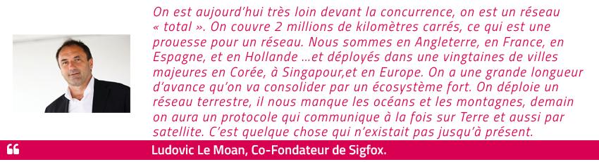 """On est aujourd'hui très loin devant la concurrence, on est un réseau """"total"""". On couvre 2 millions de kilomètres carrés, ce qui est une prouesse pour un réseau. Nous sommes en Angleterre, en France, en Espagne, et en Hollande ...et déployés dans une vingtaines de villes majeures en Corée, à Singapour,et en Europe. On a une grande longueur d'avance qu'on va consolider par un écosystème fort. On déploie un réseau terrestre, il nous manque les océans et les montagnes, demain on aura un protocole qui communique à la fois sur Terre et aussi par satellite. C'est quelque chose qui n'existait pas jusqu'à présent. Ludovic Le Moan - Co-Fondateur de Sigfox"""